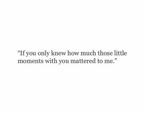 """mattered: """"If you only knew how much those little  moments with you mattered to me.""""  05"""