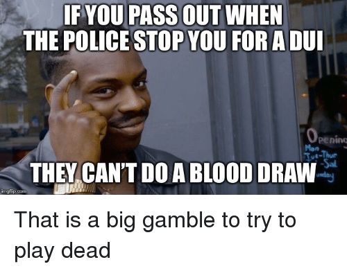 tot: IF YOU PASS OUT WHEN  THE POLICE STOP YOU FORADUI  penino  Mon  Tot-Thur  THEY CAN'T DO A BLOOD DRAW  imgflip.conm That is a big gamble to try to play dead