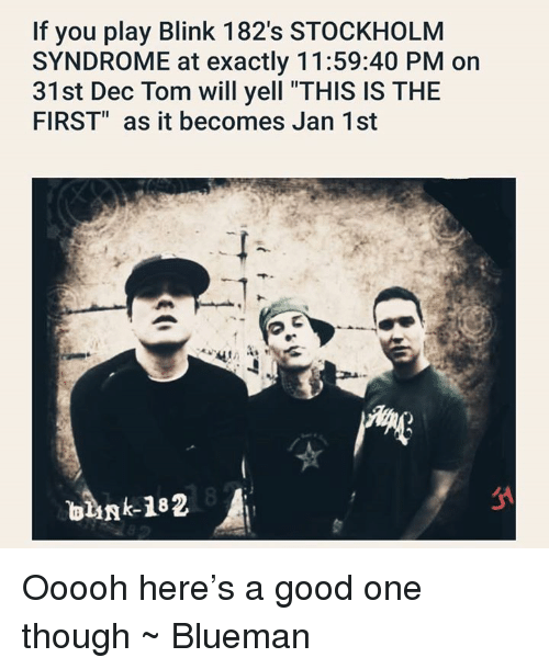 "Good, Blink 182, and Stockholm: If you play Blink 182's STOCKHOLM  SYNDROME at exactly 11:59:40 PM on  31st Dec Tom will yell ""THIS IS THE  FIRST"" as it becomes Jan 1st Ooooh here's a good one though ~ Blueman"