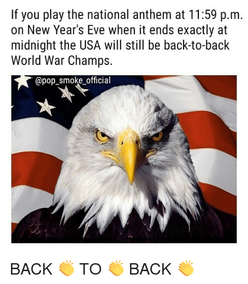Back to Back, Memes, and National Anthem: If you play the national anthem at 11:59 p.m.  on New Year's Eve when it ends exactly at  midnight the USA will still be back-to-back  World War Champs.  apop BACK 👏 TO 👏 BACK 👏