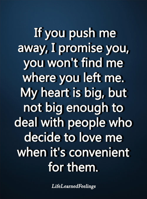 Love, Memes, and Heart: If you push me  away, I promise you,  you won't find me  where you left me.  My heart is big, but  not big enough to  deal with people who  decide to love me  when it's convenient  for them.  LifeLearnedFeelings