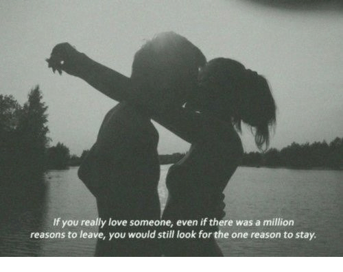 Love, Reason, and One: If you really love someone, even if there was a million  reasons to leave, you would still look for the one reason to stay.