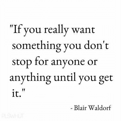 """Blair Waldorf, You, and For: """"If you really want  something you don't  stop for anyone or  anything until you get  it.  Blair Waldorf"""