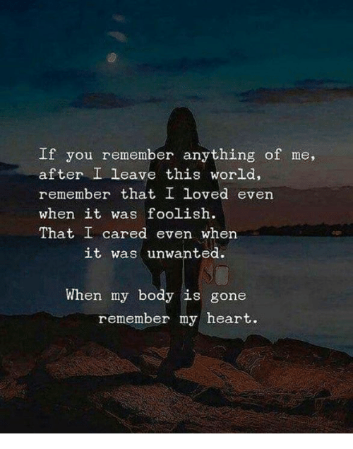 Heart, World, and Gone: If you remember anything of me,  after I leave this world,  remember that I loved even  when it was foolish.  That I cared even when  it was unwanted.  When my body is gone  remember my heart.