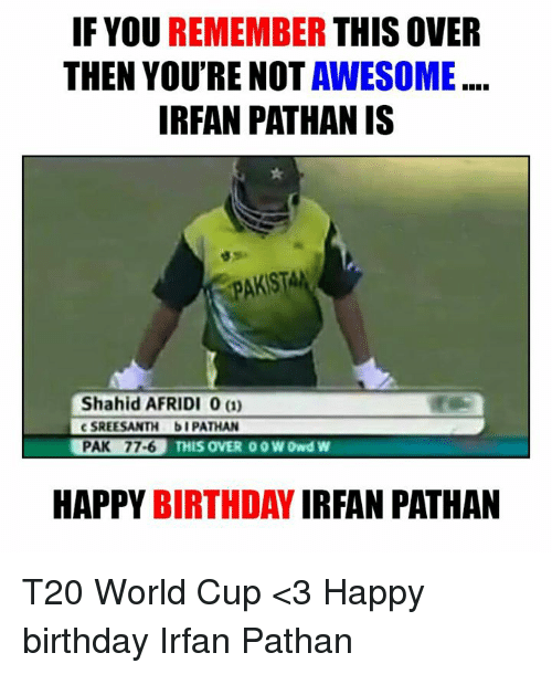 t20 world cup: IF YOU  REMEMBER  THIS OVER  THEN YOU'RE NOT  AWESOME  IRFAN PATHAN IS  PAKISTAN  Shahid AFRIDI 0 a)  c SREESANTH bi PATHAN  PAK 77-6  THIS OVER 00 WIDwd W  HAPPY BIRTHDAY  IRFAN PATHAN T20 World Cup <3  Happy birthday Irfan Pathan