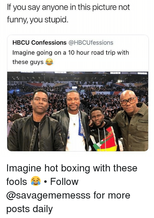 hbcu: If you say anyone in this picture not  funny, you stupid  HBCU Confessions @HBCUfessions  Imagine going on a 10 hour road trip with  these guys Imagine hot boxing with these fools 😂 • Follow @savagememesss for more posts daily