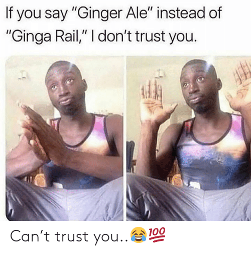 "Hood, Ginger, and Can: If you say ""Ginger Ale"" instead of  ""Ginga Rail,"" I don't trust you. Can't trust you..😂💯"