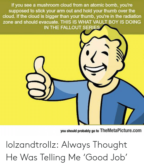 vault: If you see a mushroom cloud from an atomic bomb, you're  supposed to stick your arm out and hold your thumb over the  cloud. If the cloud is bigger than your thumb, you're in the radiation  zone and should evacuate. THIS IS WHAT VAULT BOY IS DOING  IN THE FALLOUT SERIES  you should probably go to TheMetaPicture.com lolzandtrollz:  Always Thought He Was Telling Me 'Good Job'