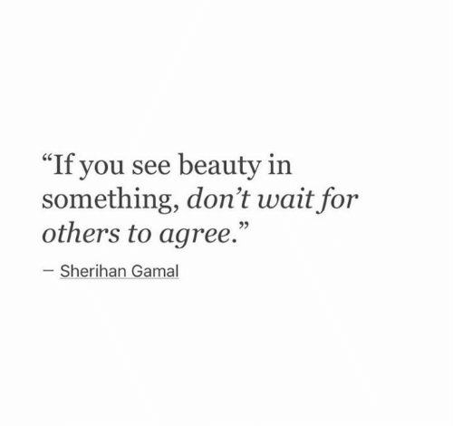"""You, For, and Beauty: """"If you see beauty in  something, don't wait for  others to agree.""""  - Sherihan Gamal"""
