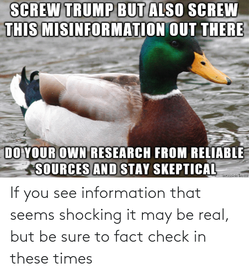 If You: If you see information that seems shocking it may be real, but be sure to fact check in these times