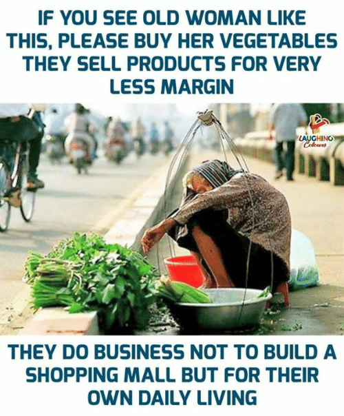 Old Woman, Shopping, and Business: IF YOU SEE OLD WOMAN LIKE  THIS, PLEASE BUY HER VEGETABLES  THEY SELL PRODUCTS FOR VERY  LESS MARGIN  LAUGHING  Colours  THEY DO BUSINESS NOT TO BUILD A  SHOPPING MALL BUT FOR THEIR  OWN DAILY LIVING