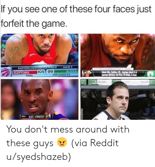 Finals, Nba, and Reddit: If you see one of these four faces just  forfeit the game.  GAME S  BUCKS  TOR LEADS 3-2  EASTERN CONFERENCE FINALS  TOR  RAPTORS  EASTERN CONFRENCE FINALS GAME  Heat 98, Celtics 79-Series tled 3-3  James (MIA): 45 Pts, 15 Reb, 5 Ast  105 99  FINAL  WILCOPY  COPY WLLCOPY  NEA FINALS You don't mess around with these guys 😠 (via Reddit u/syedshazeb)