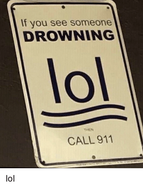 Call 911: If you see someone  DROWNING  lol  THEN  CALL 911 lol