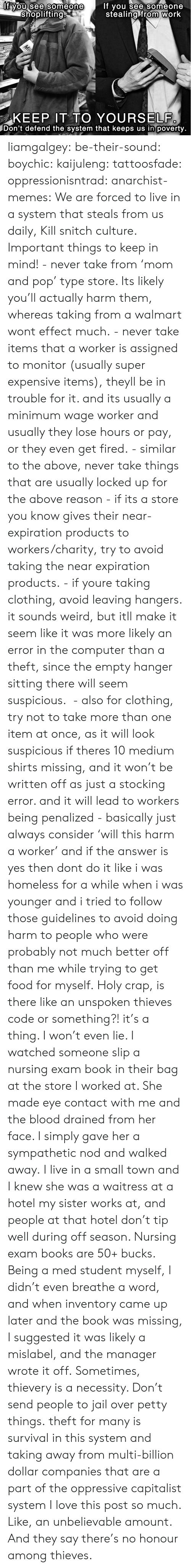 Among: If you see someone  stealing from work  lf you see someone  shoplifting  Mil  HOPPERS  KEEP IT TO YOURSELF.  IDon't defend the system that keeps us in poverty. liamgalgey: be-their-sound:  boychic:  kaijuleng:  tattoosfade:  oppressionisntrad:  anarchist-memes:  We are forced to live in a system that steals from us daily, Kill snitch culture.  Important things to keep in mind! - never take from 'mom and pop' type store. Its likely you'll actually harm them, whereas taking from a walmart wont effect much. - never take items that a worker is assigned to monitor (usually super expensive items), theyll be in trouble for it. and its usually a minimum wage worker and usually they lose hours or pay, or they even get fired. - similar to the above, never take things that are usually locked up for the above reason - if its a store you know gives their near-expiration products to workers/charity, try to avoid taking the near expiration products. - if youre taking clothing, avoid leaving hangers. it sounds weird, but itll make it seem like it was more likely an error in the computer than a theft, since the empty hanger sitting there will seem suspicious.  - also for clothing, try not to take more than one item at once, as it will look suspicious if theres 10 medium shirts missing, and it won't be written off as just a stocking error. and it will lead to workers being penalized - basically just always consider 'will this harm a worker' and if the answer is yes then dont do it like i was homeless for a while when i was younger and i tried to follow those guidelines to avoid doing harm to people who were probably not much better off than me while trying to get food for myself.  Holy crap, is there like an unspoken thieves code or something?!  it's a thing. I won't even lie. I watched someone slip a nursing exam book in their bag at the store I worked at. She made eye contact with me and the blood drained from her face. I simply gave her a sympathetic nod and walked away. I live in a small town and I knew she was a waitress at a hotel my sister works at, and people at that hotel don't tip well during off season. Nursing exam books are 50+ bucks. Being a med student myself, I didn't even breathe a word, and when inventory came up later and the book was missing, I suggested it was likely a mislabel, and the manager wrote it off. Sometimes, thievery is a necessity. Don't send people to jail over petty things.  theft for many is survival in this system and taking away from multi-billion dollar companies that are a part of the oppressive capitalist system  I love this post so much. Like, an unbelievable amount.   And they say there's no honour among thieves.