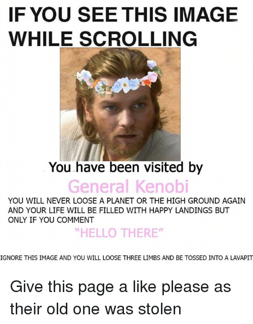 """Ignore This: IF YOU SEE THIS IMAGE  WHILE SCROLLING  You have been visited by  General Kenobi  YOU WILL NEVER LOOSE A PLANET OR THE HIGH GROUND AGAIN  AND YOUR LIFE WILL BE FILLED WITH HAPPY LANDINGS BUT  ONY IF YOU COMMENT  """"HELLO THERE""""  IGNORE THIS IMAGE AND YOU WILL LOOSE THREE LIMBS AND BE TOSSED INTO A LAVAPIT Give this page a like please as their old one was stolen"""