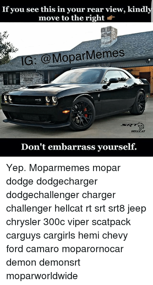 Memes, Camaro, and Chevy: If you see this in your rear view, kindly  move to the right *  IG: @MoparMemes  RK  HELLCAT  Don't embarrass yourself. Yep. Moparmemes mopar dodge dodgecharger dodgechallenger charger challenger hellcat rt srt srt8 jeep chrysler 300c viper scatpack carguys cargirls hemi chevy ford camaro moparornocar demon demonsrt moparworldwide