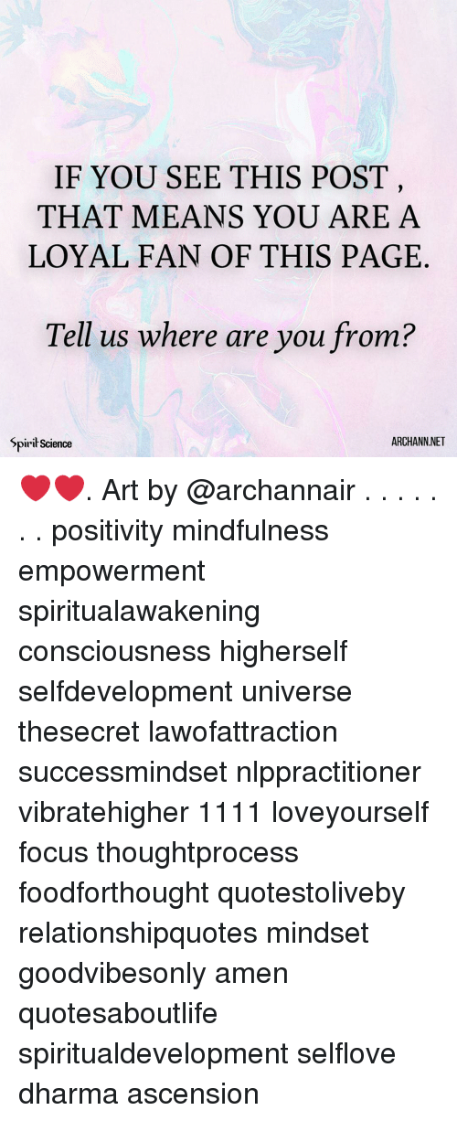 Mindfulness: IF YOU SEE THIS POST  THAT MEANS YOU ARE A  LOYAL FAN OF THIS PAGE  Tell us where are you from?  Spirił Science  ARCHANN.NET ❤️❤️. Art by @archannair . . . . . . . positivity mindfulness empowerment spiritualawakening consciousness higherself selfdevelopment universe thesecret lawofattraction successmindset nlppractitioner vibratehigher 1111 loveyourself focus thoughtprocess foodforthought quotestoliveby relationshipquotes mindset goodvibesonly amen quotesaboutlife spiritualdevelopment selflove dharma ascension