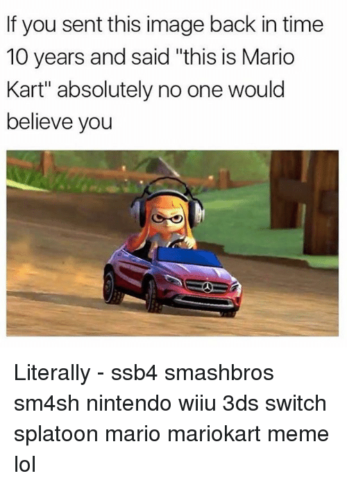 """mariokart: If you sent this image back in time  10 years and said """"this is Mario  Kart"""" absolutely no one would  believe you Literally - ssb4 smashbros sm4sh nintendo wiiu 3ds switch splatoon mario mariokart meme lol"""