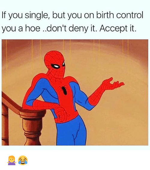 acception: If you single, but you on birth control  you a hoe .don't deny it. Accept it. 🤷‍♀️😂