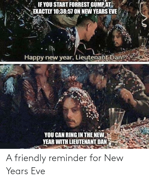 dan: IF YOU START FORREST GUMP AT  EXACTLY 10:38:57 ON NEW YEARS EVE  Happy new year, Lieutenant Dan!  YOU CAN RING IN THE NEW  YEAR WITH LIEUTENANT DAN A friendly reminder for New Years Eve