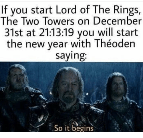 it begins: If you start Lord of The Rings,  The Two Towers on December  31st at 21:13:19 you will start  the new year with Théoden  saying:  So it begins