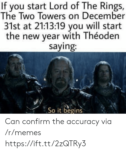 it begins: If you start Lord of The Rings,  The Two Towers on December  31st at 21:13:19 you will start  the new year with Théoden  saying:  So it begins Can confirm the accuracy via /r/memes https://ift.tt/2zQTRy3