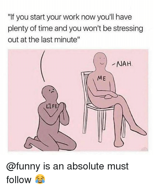 "Funny, Memes, and Work: ""If you start your work now you'll have  plenty of time and you won't be stressing  out at the last minute""  ME  LLFE @funny is an absolute must follow 😂"
