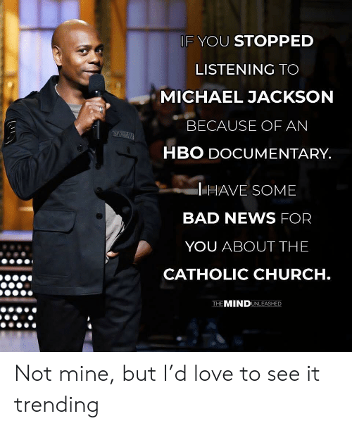 Michael Jackson: IF YOU STOPPED  LISTENING TO  MICHAEL JACKSON  BECAUSE OF AN  HBO DOCUMENTARY  HAVE SOME  BAD NEWS FOR  YOU ABOUT THE  CATHOLIC CHURCH  THE MINDUNLEASHED Not mine, but I'd love to see it trending