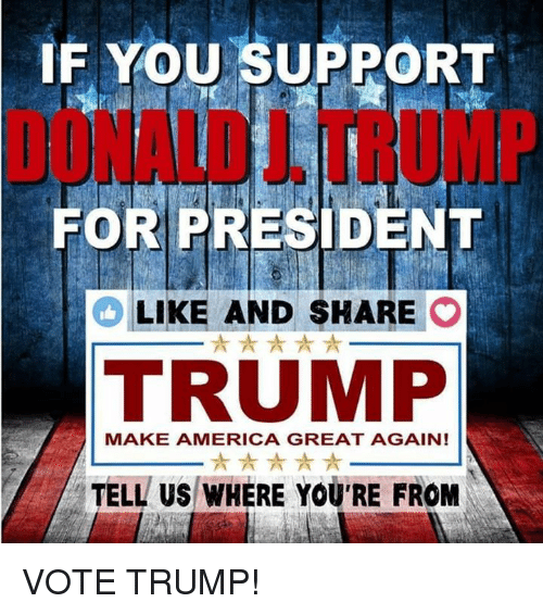 Vote Trump: IF YOU SUPPORT  FOR PRESIDENT  LIKE AND SHARE  O  TRUMP  MAKE AMERICA GREAT AGAIN!  TELL US WHERE YOU'RE FROM VOTE TRUMP!