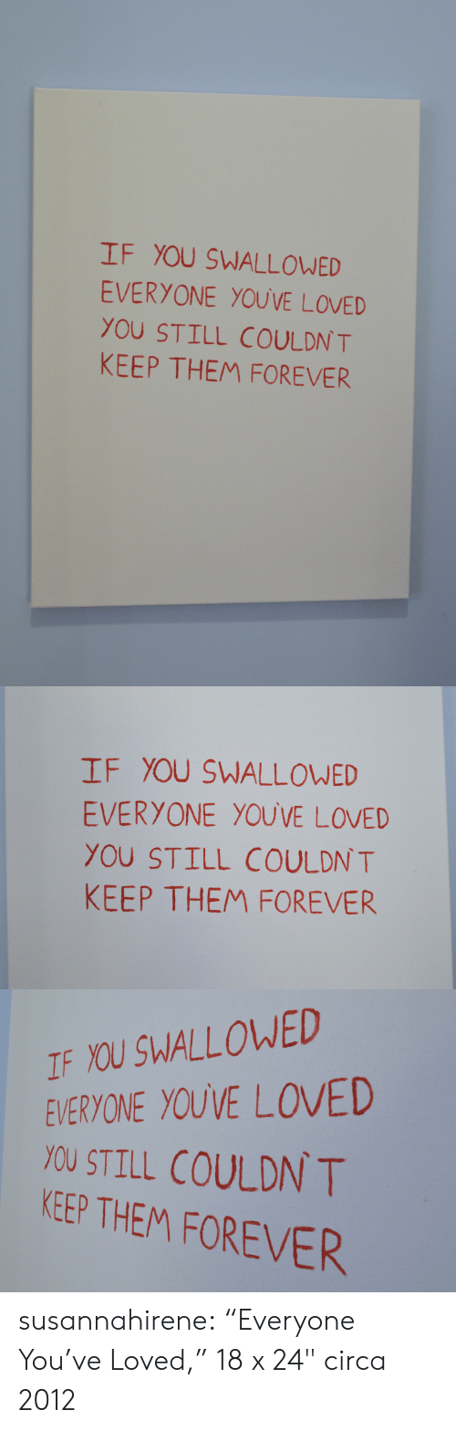 """Quot: IF YOU SWALLOWED  EVERYONE YOUVE LOVED  YOU STILL COULDN T  KEEP THEM FOREVER   IF YOU SWALLOWED  EVERYONE YOUVE LOVED  YOU STILL COULDN T  KEEP THEM FOREVER   IF YOU SWALLOWED  EVERYONE YOUVE LOVED  YOU STILL COULDN T  KEEP THEM FOREVER susannahirene: """"Everyone You've Loved,"""" 18 x 24"""" circa 2012"""