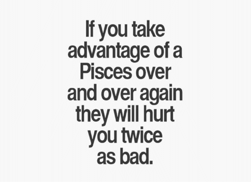 If You Take Advantage of a Pisces Over and Over Again They