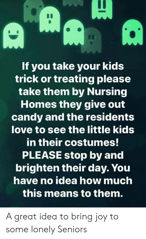 seniors: If you take your kids  trick or treating please  take them by Nursing  Homes they give out  candy and the residents  love to see the little kids  in their costumes!  PLEASE stop by and  brighten their day. You  have no idea how much  this means to them. A great idea to bring joy to some lonely Seniors