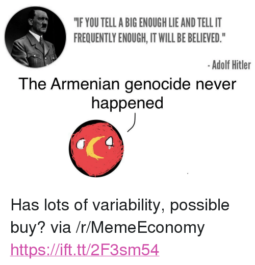 """Armenian: """"IF YOU TELL A BIG ENOUGH LIE AND TELL IT  FREQUENTLY ENOUGH, IT WILL BE BELIEVED.""""  -Adolf Hitler  The Armenian genocide never  happened <p>Has lots of variability, possible buy? via /r/MemeEconomy <a href=""""https://ift.tt/2F3sm54"""">https://ift.tt/2F3sm54</a></p>"""