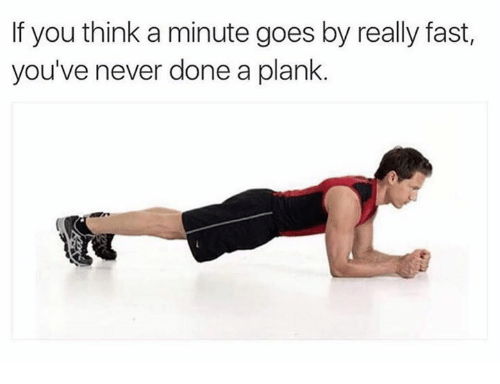 Plank: If you think a minute goes by really fast,  you've never done a plank.