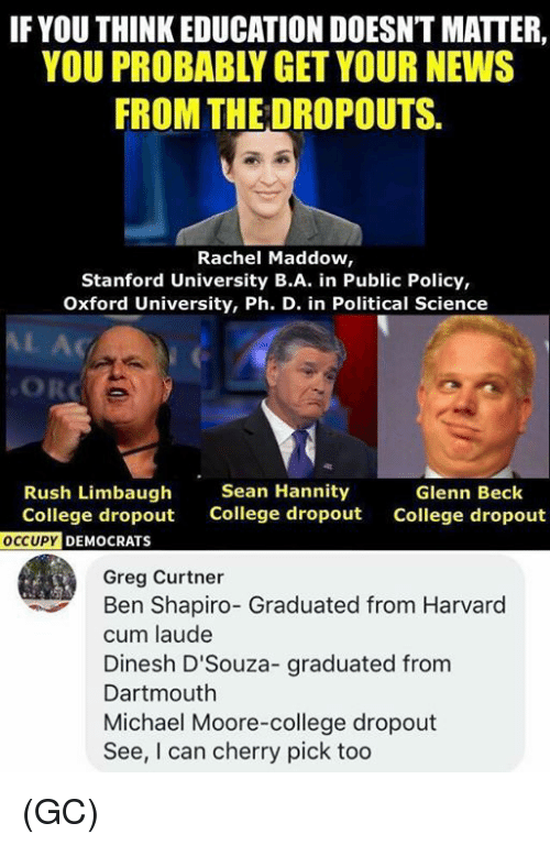 Glenn: IF YOU THINK EDUCATION DOESNT MATTER,  YOU PROBABLY GET YOUR NEWS  FROM THE DROPOUTS.  Rachel Maddow,  Stanford University B.A. in Public Policy,  Oxford University, Ph. D. in Political Science  AL Ac  ORC  Rush Limbaugh  College dropout  Sean Hannity  College dropout  Glenn Beck  College dropout  DEMOCRATS  Greg Curtner  Ben Shapiro- Graduated from Harvard  cum laude  Dinesh D'Souza- graduated from  Dartmouth  Michael Moore-college dropout  See, I can cherry pick too (GC)