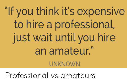 "Unknown, Think, and You: ""If you think it's expensive  to hire a professional,  just wait until you hire  an amateur.""  UNKNOWN Professional vs amateurs"