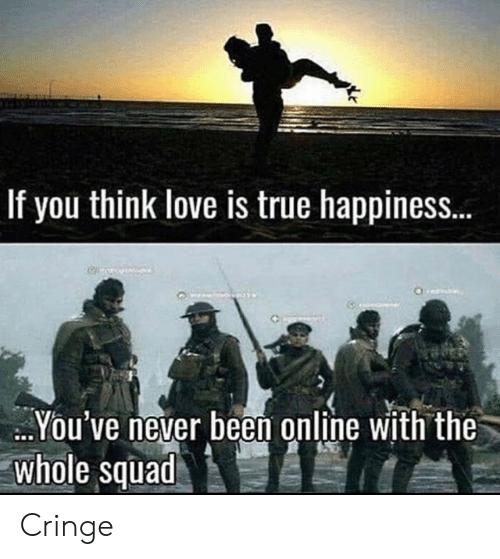 Love, Squad, and True: If you think love is true happines..  You've never been online with the  whole squad Cringe
