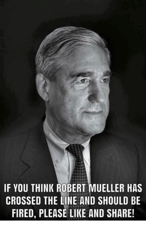 Like And Share: IF YOU THINK ROBERT MUELLER HAS  CROSSED THE LINE AND SHOULD BE  FIRED, PLEASE LIKE AND SHARE