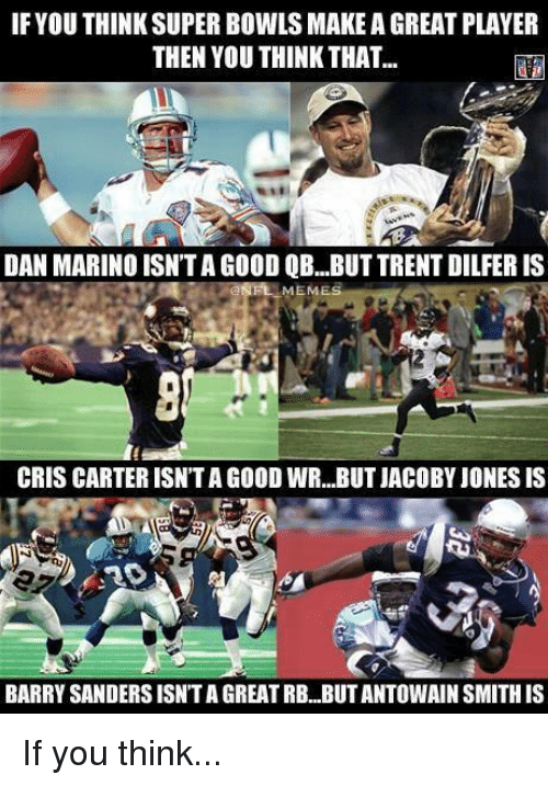 Cris Carter, Meme, and Nfl: IF YOU THINK SUPER BOWLS MAKE A GREAT PLAYER  THEN YOU THINK THAT...  DAN MARINO ISN'TAGOOD QB...BUT TRENT DILFER IS  MEME  CRIS CARTER ISNTAGOOD WR...BUT JACOBY JONESIS  BARRYSANDERSISNTA GREATRB BUTANTOWAIN SMITHIS If you think...