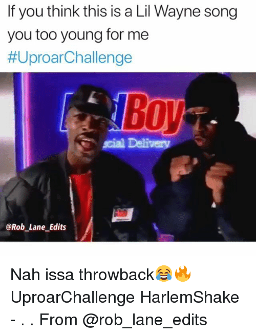 Lil Wayne, Memes, and Boy: If you think this is a Lil Wayne song  you too young for mee  #UproarChal lenge  Boy  scial Delivery  @Rob Lane Edits Nah issa throwback😂🔥 UproarChallenge HarlemShake - . . From @rob_lane_edits