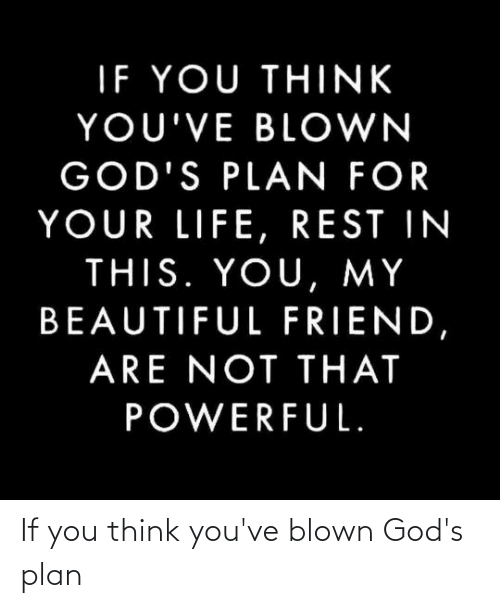 You Think: If you think you've blown God's plan