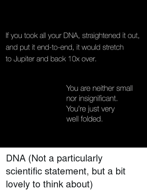 Jupiter, Back, and Dna: If you took all your DNA, straightened it out,  and put it end-to-end, it would stretch  to Jupiter and back 10x over.  You are neither small  nor insignificant.  You're just very  well folded. DNA (Not a particularly scientific statement, but a bit lovely to think about)