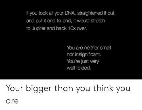 you-think-you: If you took all your DNA, straightened it out,  and put it end-to-end, it would stretch  to Jupiter and back 10x over.  You are neither smll  nor insignificant.  You're just very  well folded. Your bigger than you think you are
