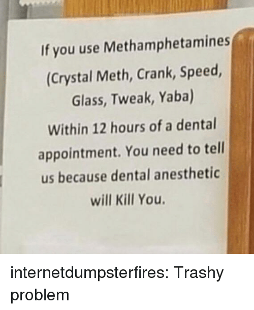 crystal meth: If you use Methamphetamines  (Crystal Meth, Crank, Speed  Glass, Tweak, Yaba)  Within 12 hours of a dental  appointment. You need to tell  us because dental anesthetic  will Kill You internetdumpsterfires:  Trashy problem