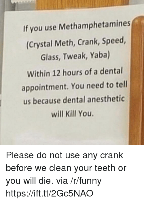crystal meth: If you use Methamphetamines  (Crystal Meth, Crank, Speed  Glass, Tweak, Yaba)  Within 12 hours of a dental  appointment. You need to tell  us because dental anesthetic  will Kill You Please do not use any crank before we clean your teeth or you will die. via /r/funny https://ift.tt/2Gc5NAO