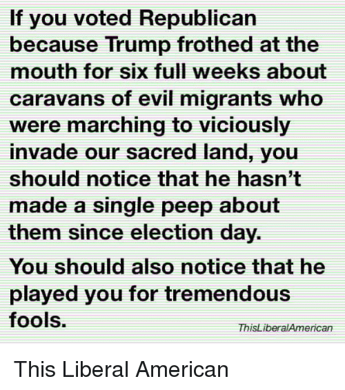 American, Trump, and Evil: If you voted Republican  because Trump frothed at the  mouth for six full weeks about  caravans of evil migrants who  were marching to viciously  invade our sacred land, you  should notice that he hasn't  made a single peep about  them since election day.  You should also notice that he  played you for tremendous  fools.  ThisLiberalAmerican This Liberal American