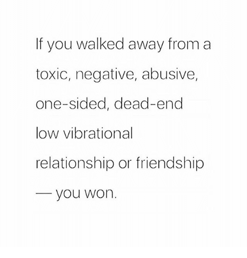 Memes, Friendship, and 🤖: If you walked away from a  toxic, negative, abusive,  one-sided, dead-end  low vibrational  relationship or friendship  you won.