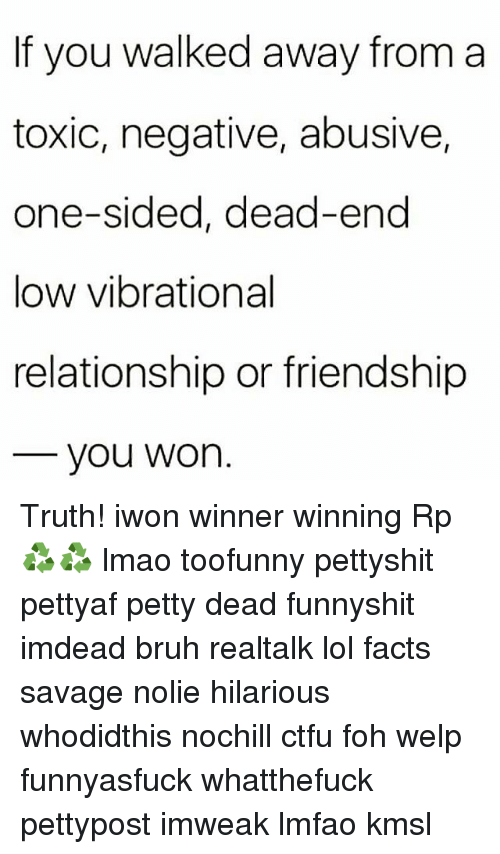 Bruh, Ctfu, and Facts: If you walked away from a  toxic, negative, abusive,  one-sided, dead-end  low vibrational  relationship or friendship  you Won Truth! iwon winner winning Rp ♻♻ lmao toofunny pettyshit pettyaf petty dead funnyshit imdead bruh realtalk lol facts savage nolie hilarious whodidthis nochill ctfu foh welp funnyasfuck whatthefuck pettypost imweak lmfao kmsl
