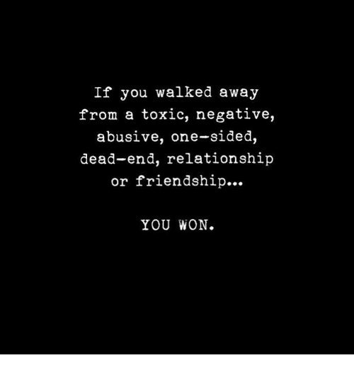 Friendship, One, and You: If you walked away  from a toxic, negative,  abusive, one-sided,  dead-end, relationship  or friendship...  YOU WON.