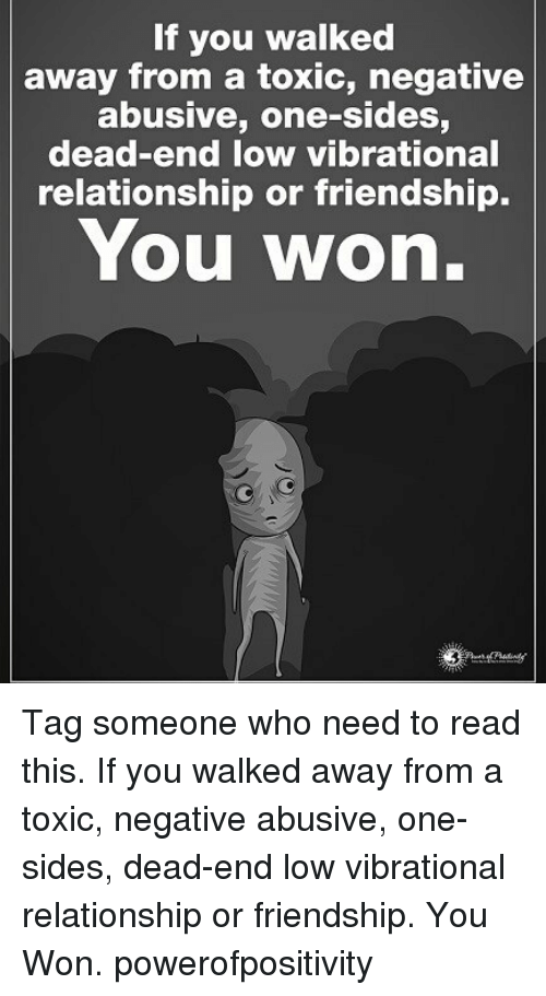 Memes, Tag Someone, and Friendship: If you walked  away from a toxic, negative  abusive, one-sides,  dead-end low vibrational  relationship or friendship.  You won. Tag someone who need to read this. If you walked away from a toxic, negative abusive, one-sides, dead-end low vibrational relationship or friendship. You Won. powerofpositivity